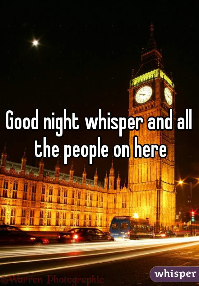 Good night whisper and all the people on here