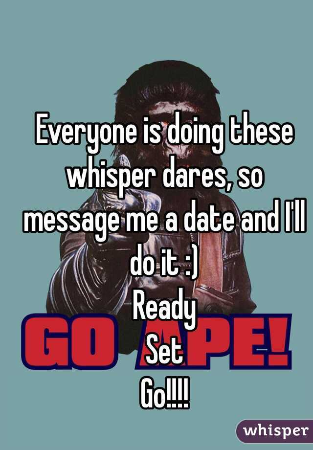 Everyone is doing these whisper dares, so message me a date and I'll do it :)  Ready Set Go!!!!