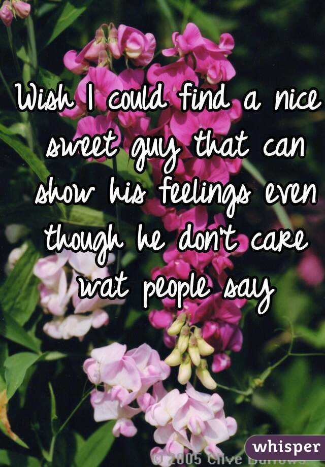 Wish I could find a nice sweet guy that can show his feelings even though he don't care wat people say