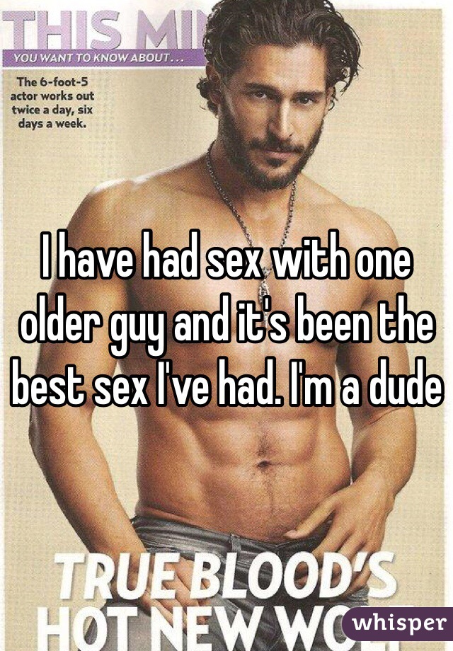 I have had sex with one older guy and it's been the best sex I've had. I'm a dude