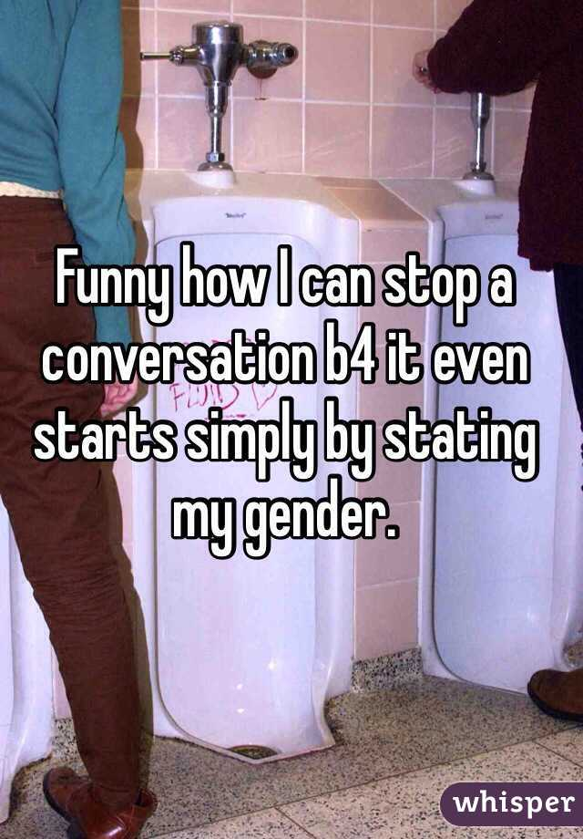 Funny how I can stop a conversation b4 it even starts simply by stating my gender.