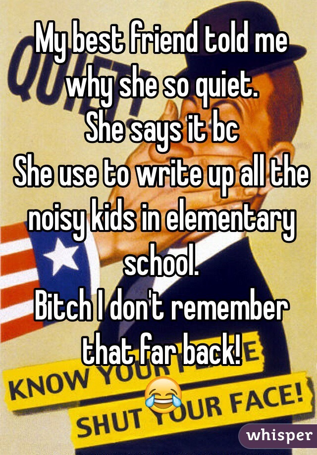 My best friend told me why she so quiet. She says it bc  She use to write up all the noisy kids in elementary school. Bitch I don't remember that far back! 😂