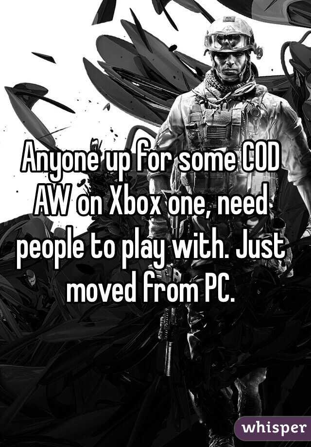 Anyone up for some COD AW on Xbox one, need people to play with. Just moved from PC.