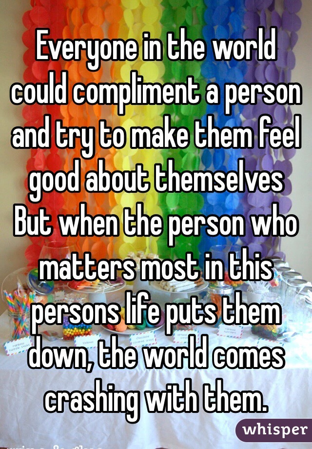 Everyone in the world could compliment a person and try to make them feel good about themselves But when the person who matters most in this persons life puts them down, the world comes crashing with them.