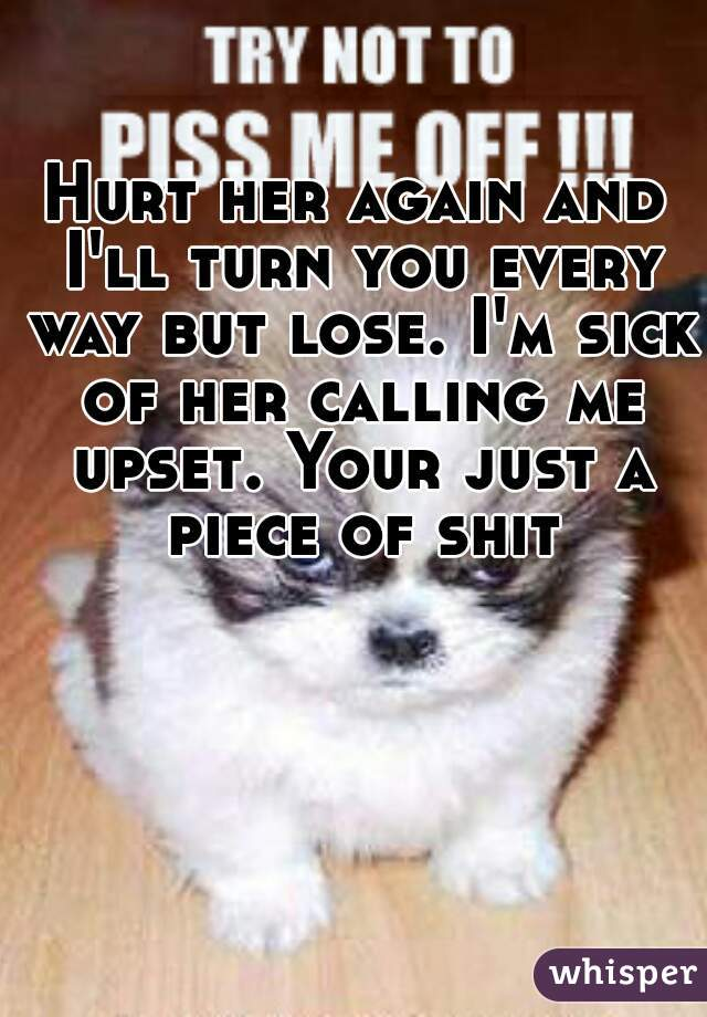 Hurt her again and I'll turn you every way but lose. I'm sick of her calling me upset. Your just a piece of shit