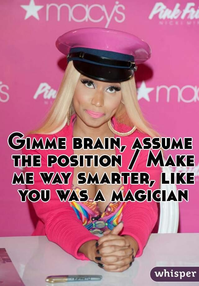 Gimme brain, assume the position / Make me way smarter, like you was a magician