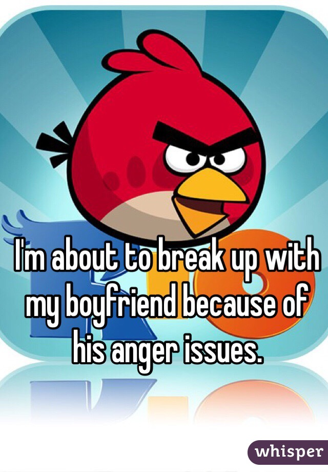 I'm about to break up with my boyfriend because of his anger issues.