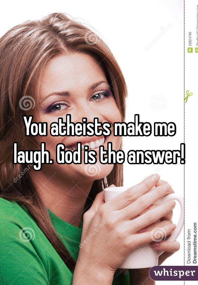 You atheists make me laugh. God is the answer!