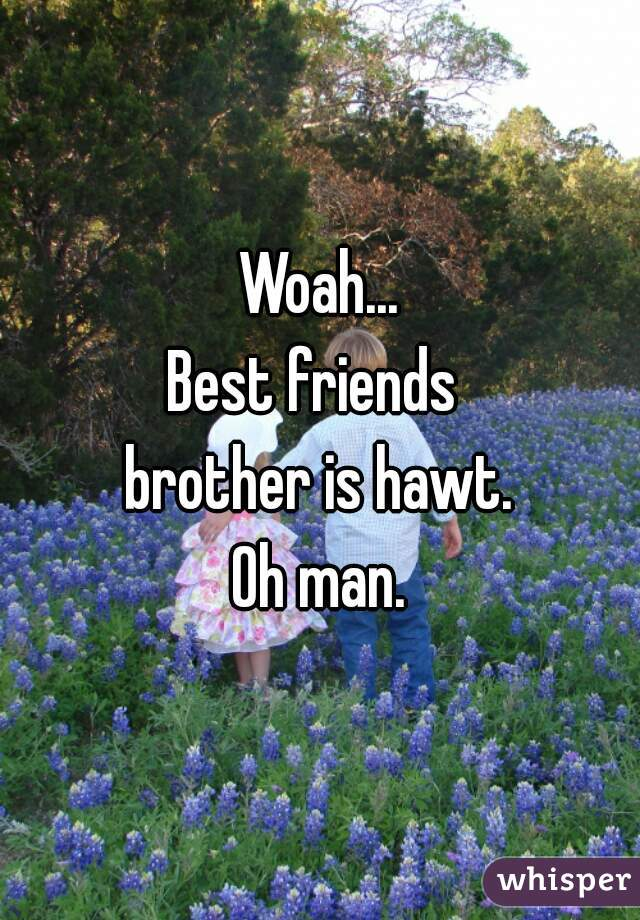 Woah... Best friends  brother is hawt. Oh man.