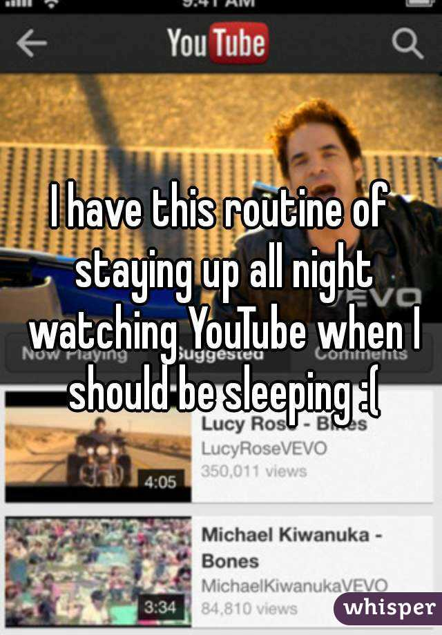 I have this routine of staying up all night watching YouTube when I should be sleeping :(
