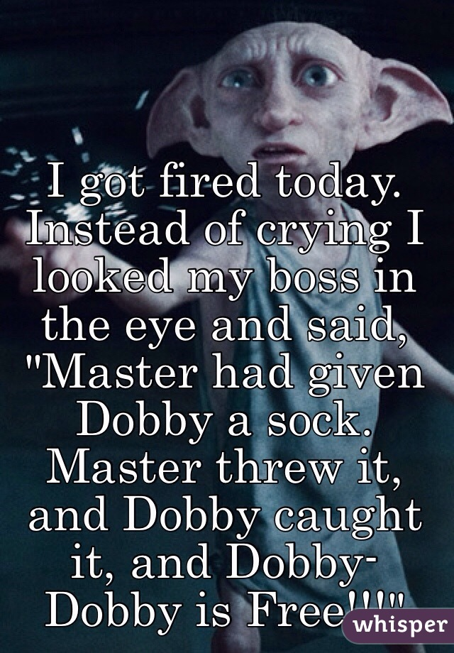 """I got fired today. Instead of crying I looked my boss in the eye and said, """"Master had given Dobby a sock. Master threw it, and Dobby caught it, and Dobby- Dobby is Free!!!"""""""