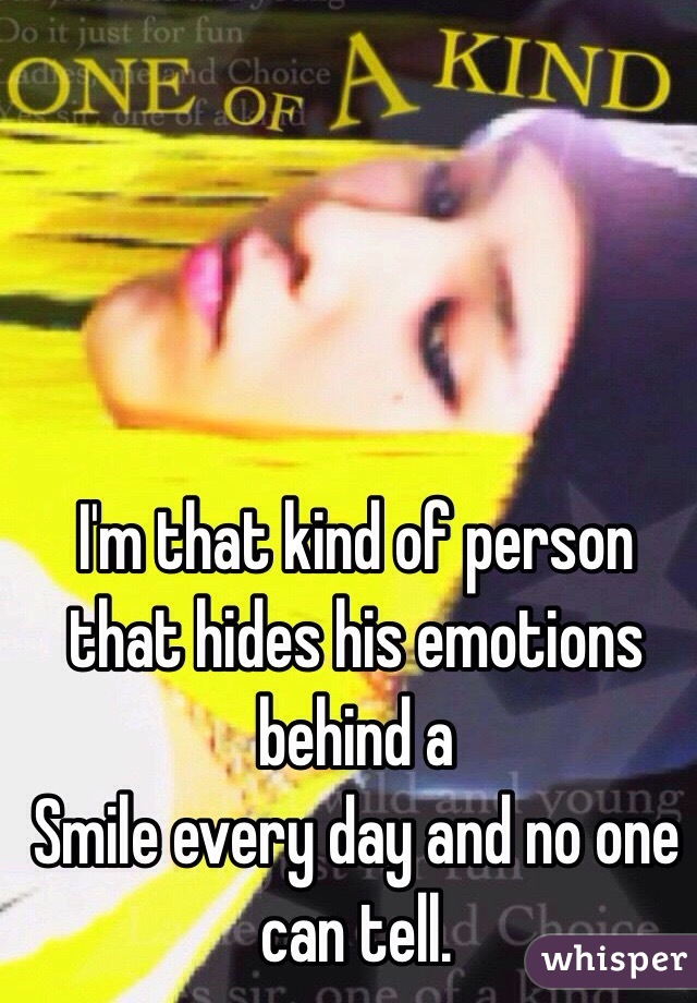 I'm that kind of person that hides his emotions behind a  Smile every day and no one can tell.