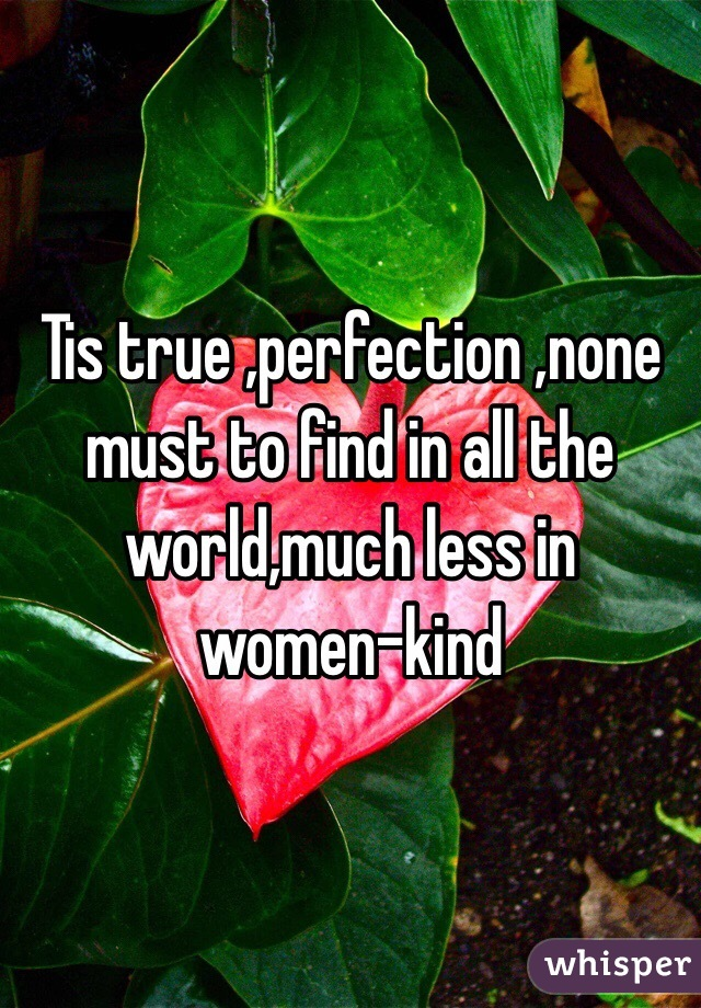 Tis true ,perfection ,none must to find in all the world,much less in women-kind
