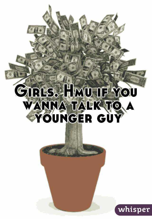 Girls. Hmu if you wanna talk to a younger guy
