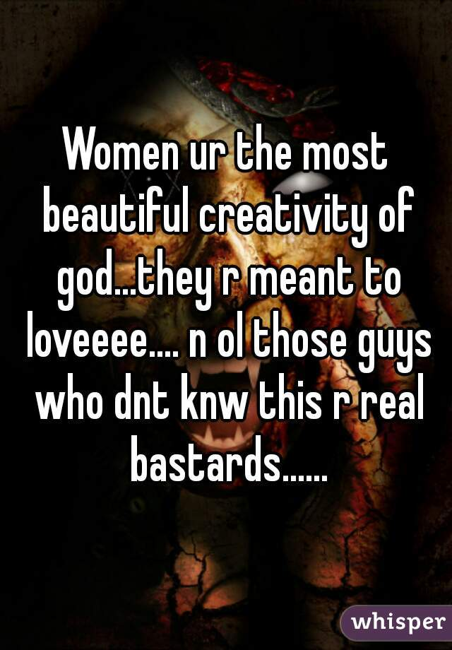 Women ur the most beautiful creativity of god...they r meant to loveeee.... n ol those guys who dnt knw this r real bastards......