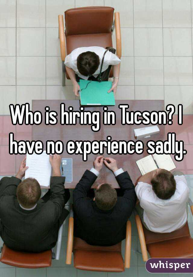 Who is hiring in Tucson? I have no experience sadly.