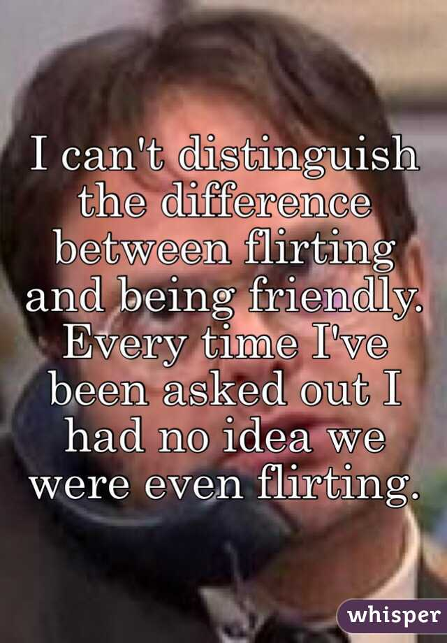 I can't distinguish the difference between flirting and being friendly. Every time I've been asked out I had no idea we were even flirting.