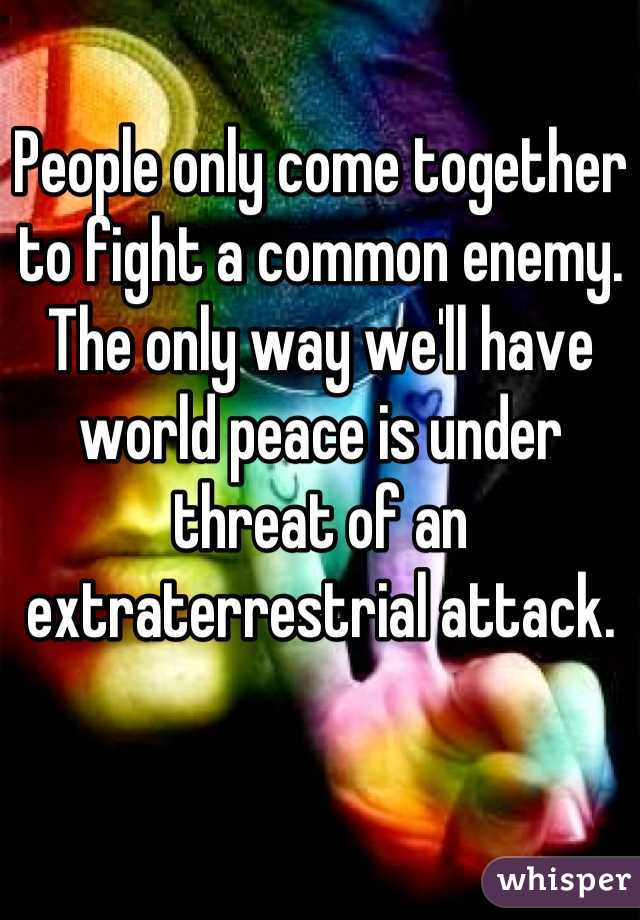 People only come together to fight a common enemy. The only way we'll have world peace is under threat of an extraterrestrial attack.
