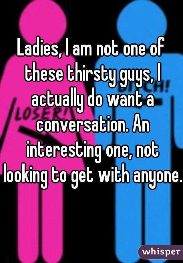 Ladies, I am not one of these thirsty guys, I actually do want a conversation. An interesting one, not looking to get with anyone.