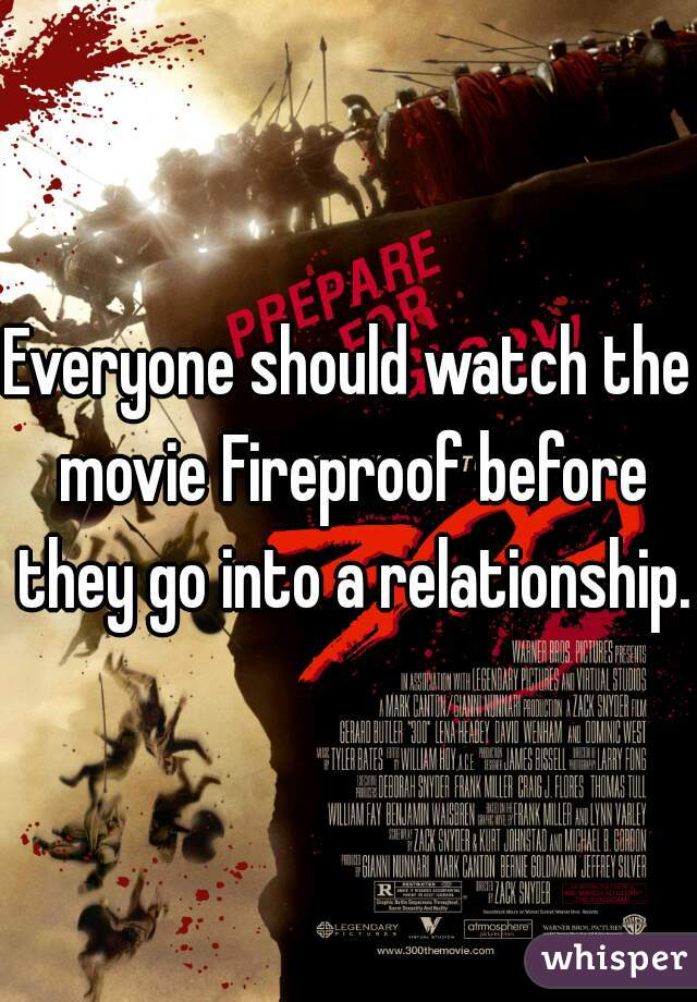 Everyone should watch the movie Fireproof before they go into a relationship.