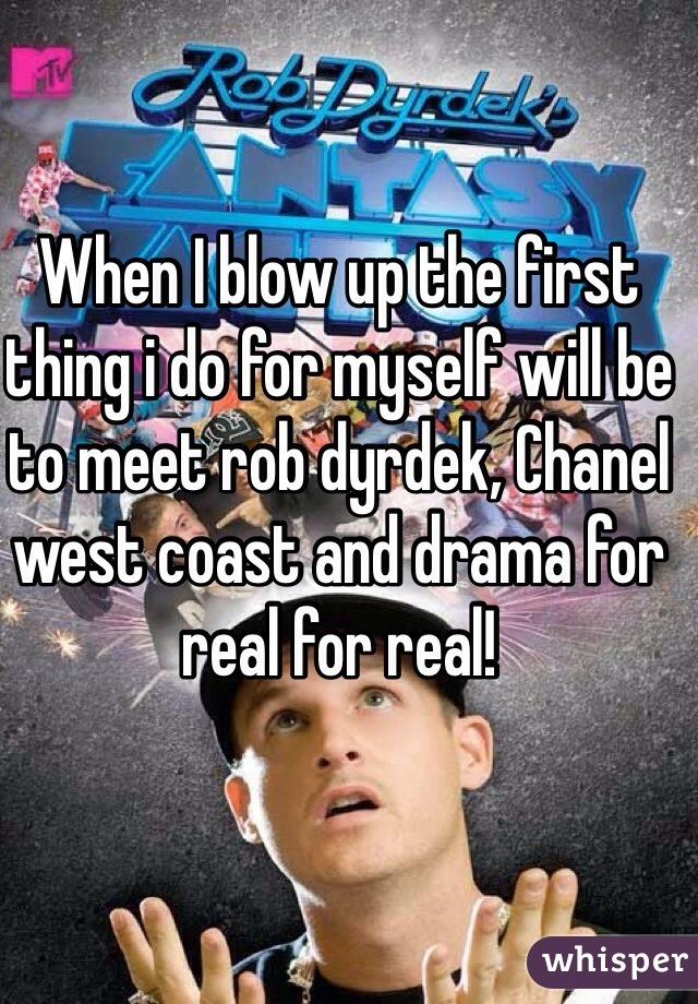 When I blow up the first thing i do for myself will be to meet rob dyrdek, Chanel west coast and drama for real for real!