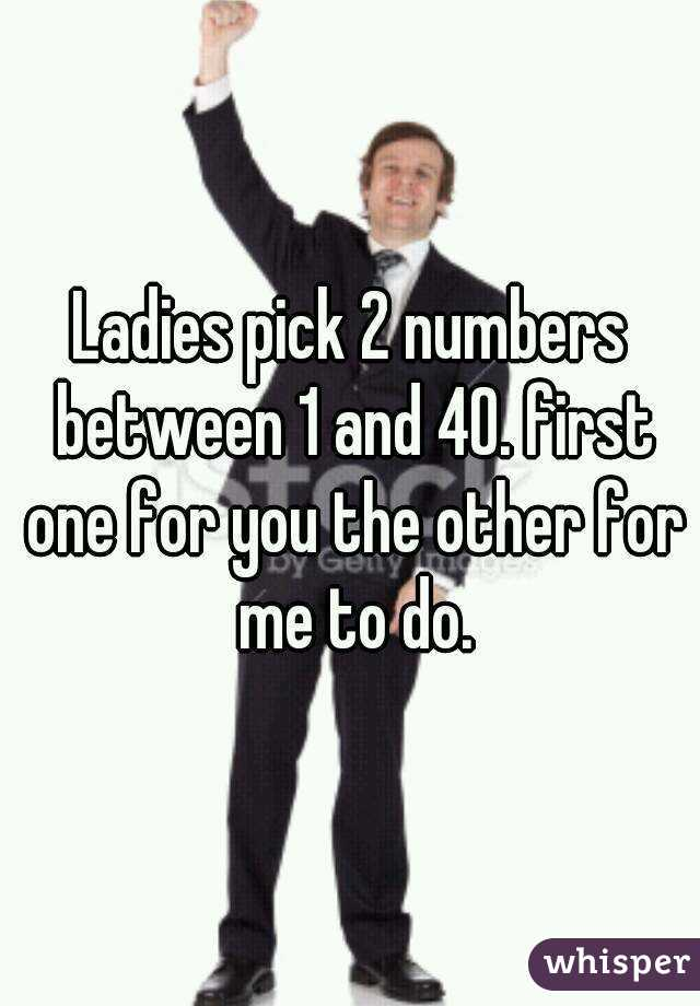 Ladies pick 2 numbers between 1 and 40. first one for you the other for me to do.