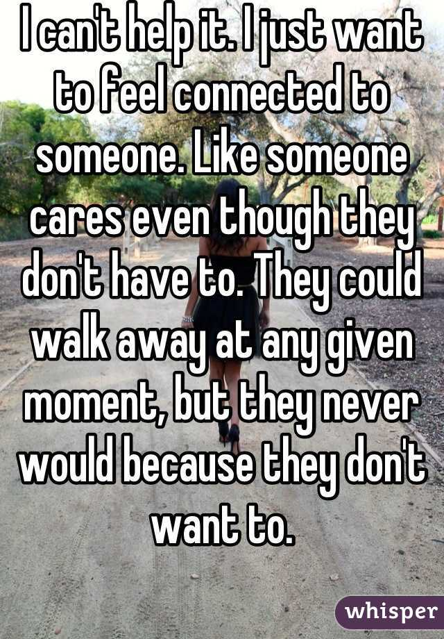 I can't help it. I just want to feel connected to someone. Like someone cares even though they don't have to. They could walk away at any given moment, but they never would because they don't want to.