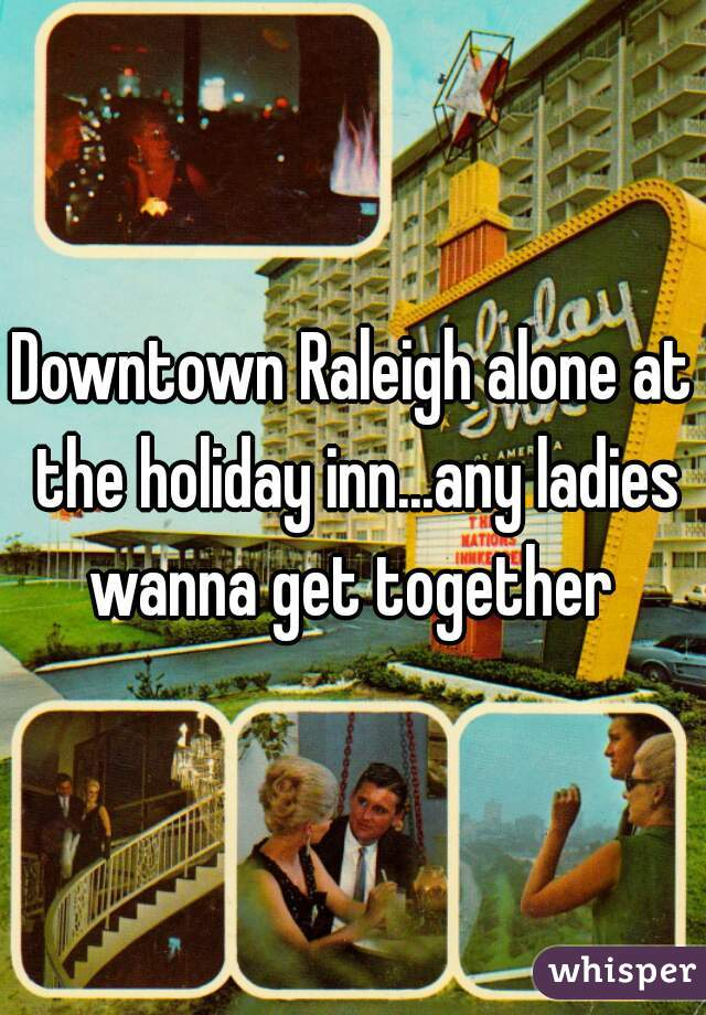 Downtown Raleigh alone at the holiday inn...any ladies wanna get together