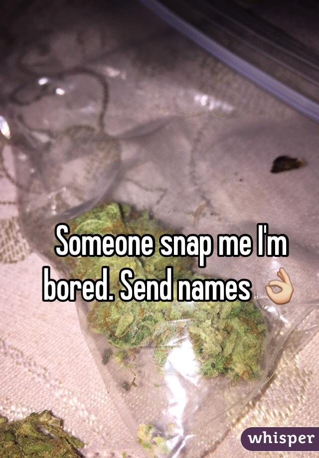 Someone snap me I'm bored. Send names 👌