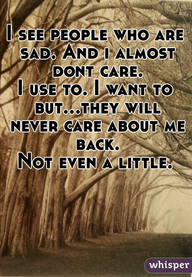 I see people who are sad. And i almost dont care. I use to. I want to but...they will never care about me back. Not even a little.