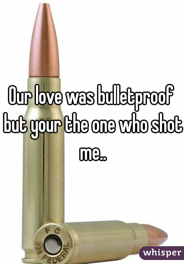 Our love was bulletproof but your the one who shot me..