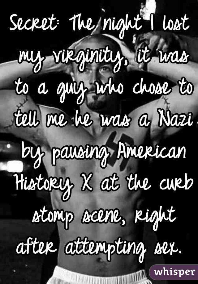 Secret: The night I lost my virginity, it was to a guy who chose to tell me he was a Nazi by pausing American History X at the curb stomp scene, right after attempting sex.