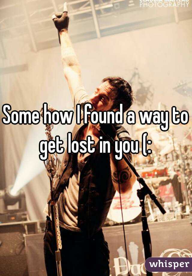 Some how I found a way to get lost in you (: