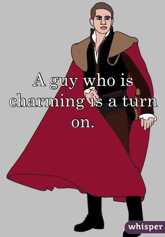 A guy who is charming is a turn on.