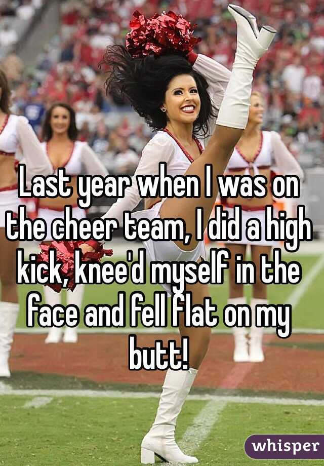 Last year when I was on the cheer team, I did a high kick, knee'd myself in the face and fell flat on my butt!