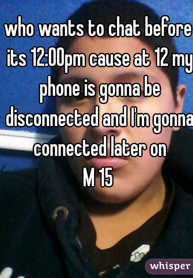 who wants to chat before its 12:00pm cause at 12 my phone is gonna be disconnected and I'm gonna connected later on M 15