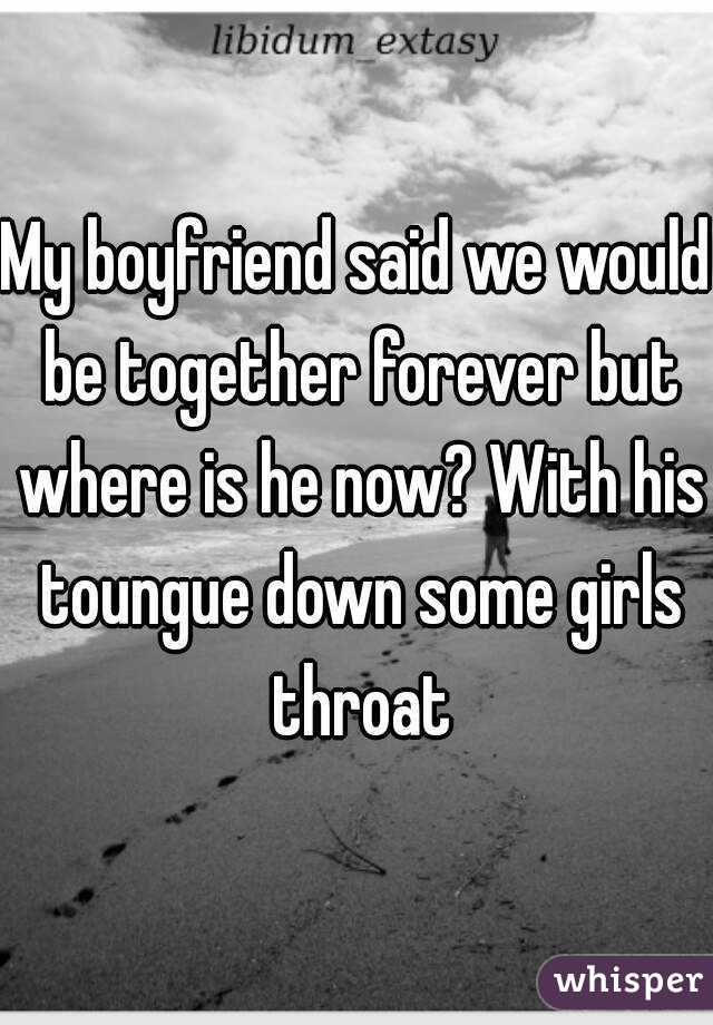 My boyfriend said we would be together forever but where is he now? With his toungue down some girls throat