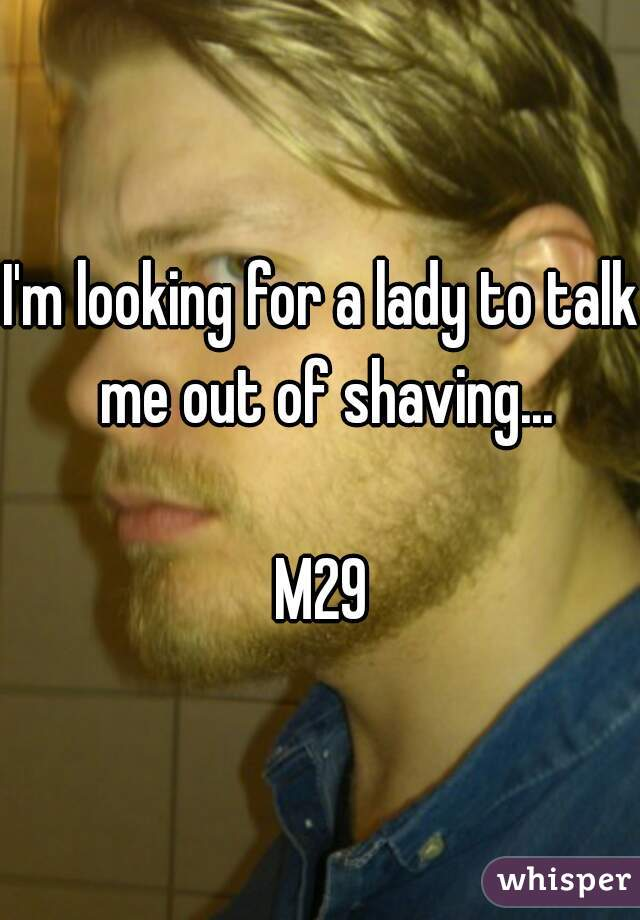 I'm looking for a lady to talk me out of shaving...  M29
