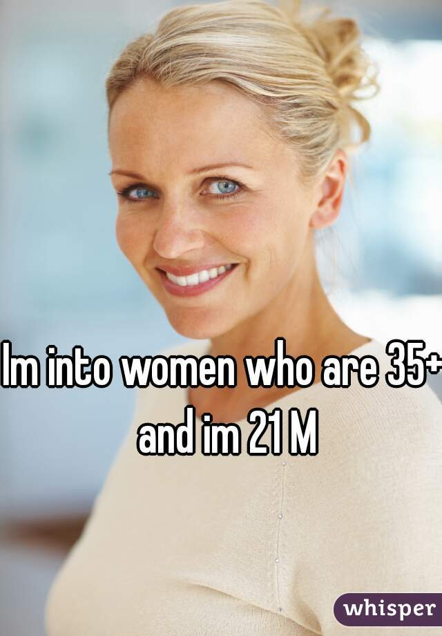 Im into women who are 35+ and im 21 M