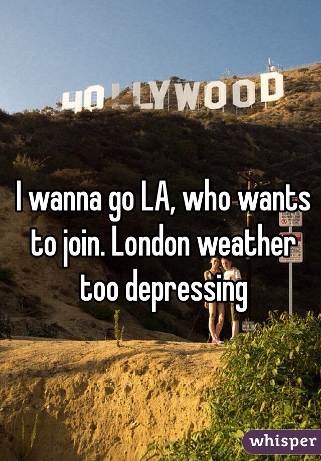 I wanna go LA, who wants to join. London weather too depressing