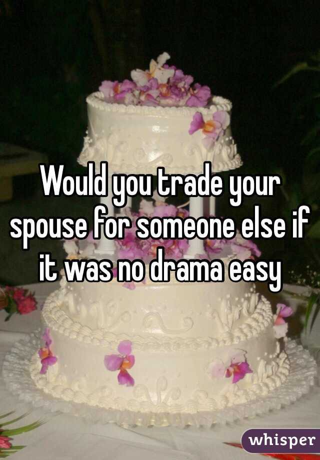 Would you trade your spouse for someone else if it was no drama easy