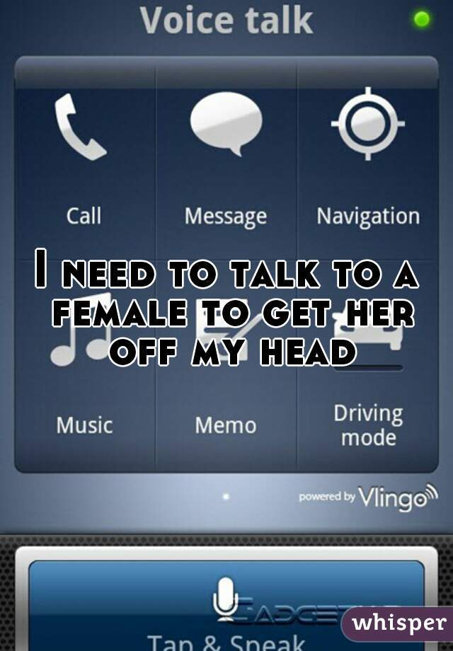 I need to talk to a female to get her off my head