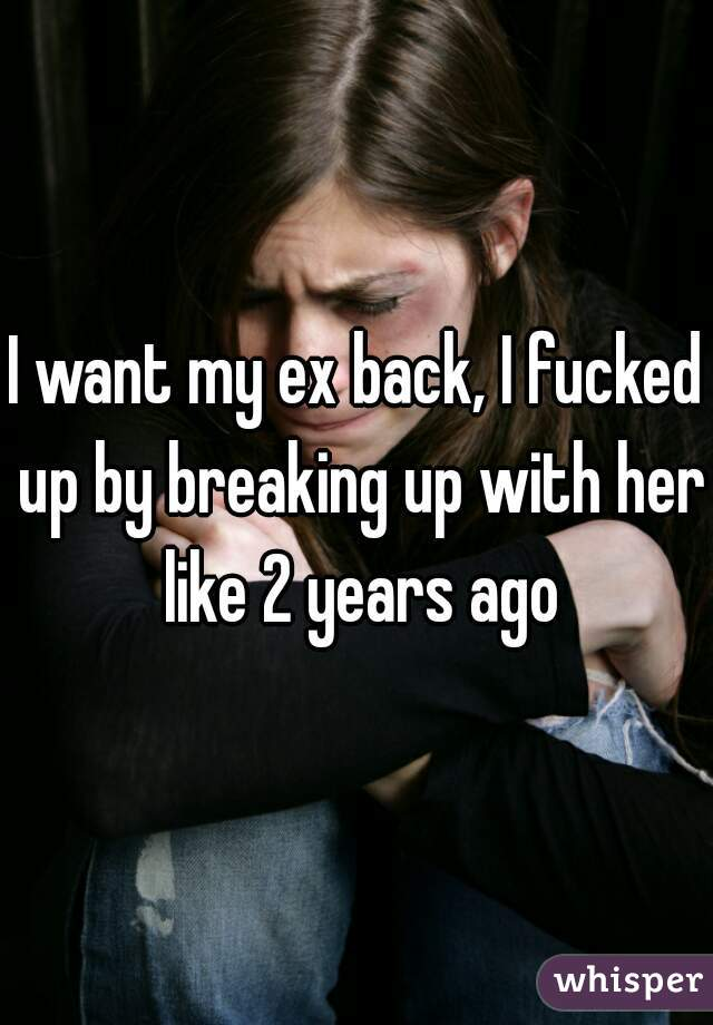 I want my ex back, I fucked up by breaking up with her like 2 years ago