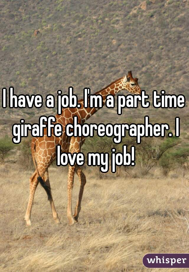 I have a job. I'm a part time giraffe choreographer. I love my job!