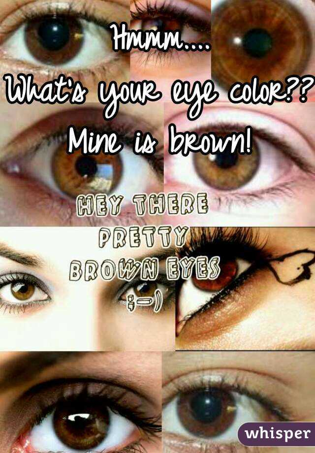 Hmmm.... What's your eye color?? Mine is brown!