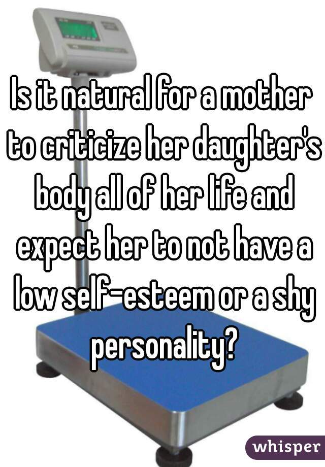 Is it natural for a mother to criticize her daughter's body all of her life and expect her to not have a low self-esteem or a shy personality?
