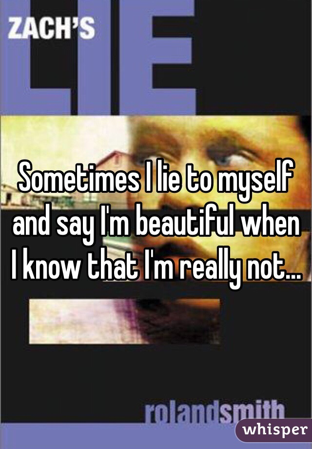 Sometimes I lie to myself and say I'm beautiful when I know that I'm really not...