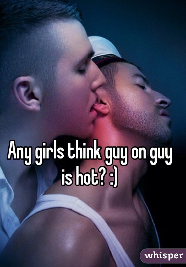 Any girls think guy on guy is hot? :)