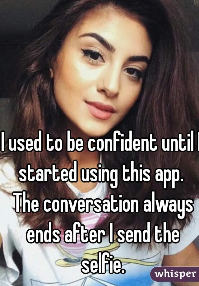 I used to be confident until I started using this app.  The conversation always ends after I send the selfie.