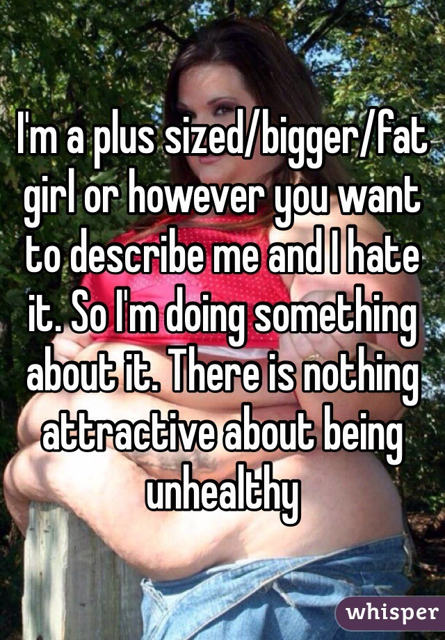 I'm a plus sized/bigger/fat girl or however you want to describe me and I hate it. So I'm doing something about it. There is nothing attractive about being unhealthy